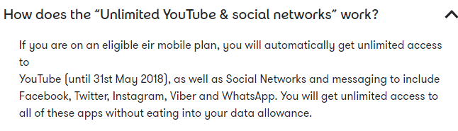 "How does the ""Unlimited YouTube & social networks"" work? If you are on an eligible eir mobile plan, you will automatically get unlimited access to YouTube (until 31st May 2018), as well as Social Networks and messaging to include Facebook, Twitter, Instagram, Viber and WhatsApp. You will get unlimited access to all of these apps without eating into your data allowance."